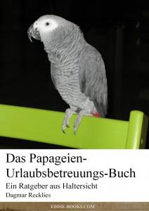Das Papageien-Urlaubsbetreuungs-Buch - ein Ratgeber mit Praxistipps